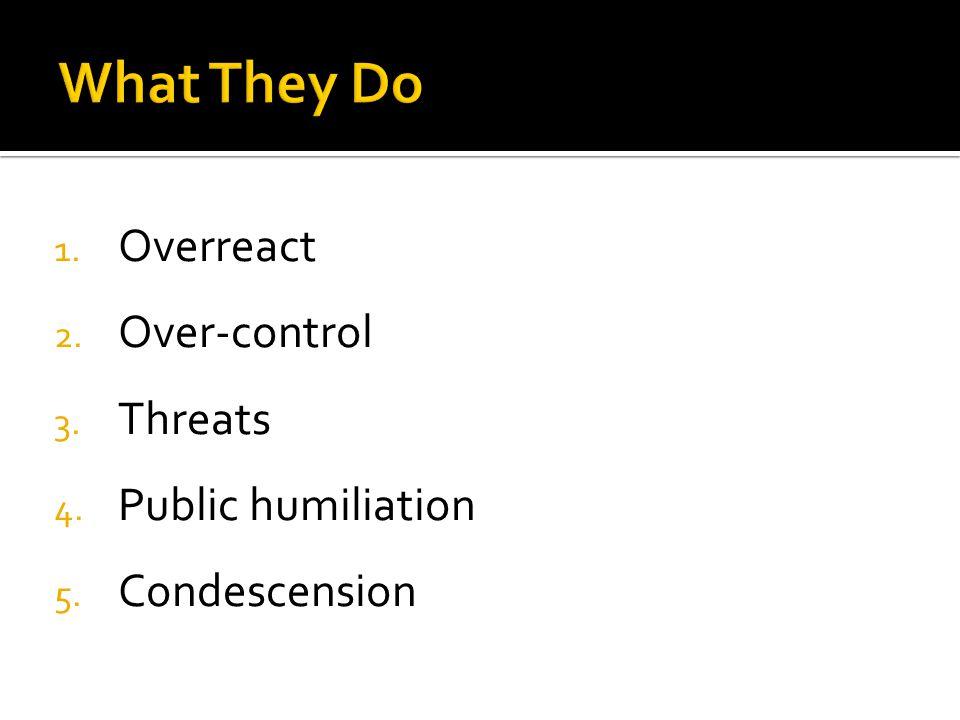1. Overreact 2. Over-control 3. Threats 4. Public humiliation 5. Condescension