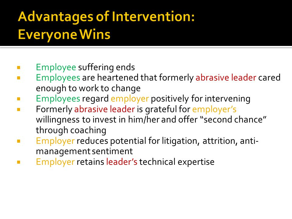 Employee suffering ends  Employees are heartened that formerly abrasive leader cared enough to work to change  Employees regard employer positively for intervening  Formerly abrasive leader is grateful for employer's willingness to invest in him/her and offer second chance through coaching  Employer reduces potential for litigation, attrition, anti- management sentiment  Employer retains leader's technical expertise