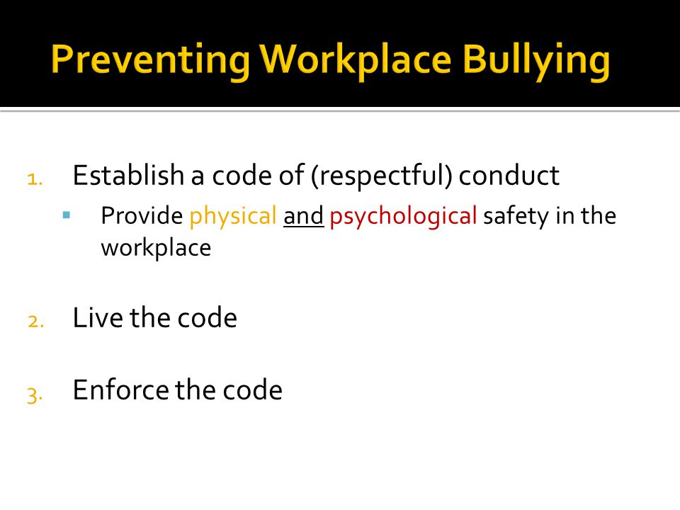 1. Establish a code of (respectful) conduct  Provide physical and psychological safety in the workplace 2. Live the code 3. Enforce the code