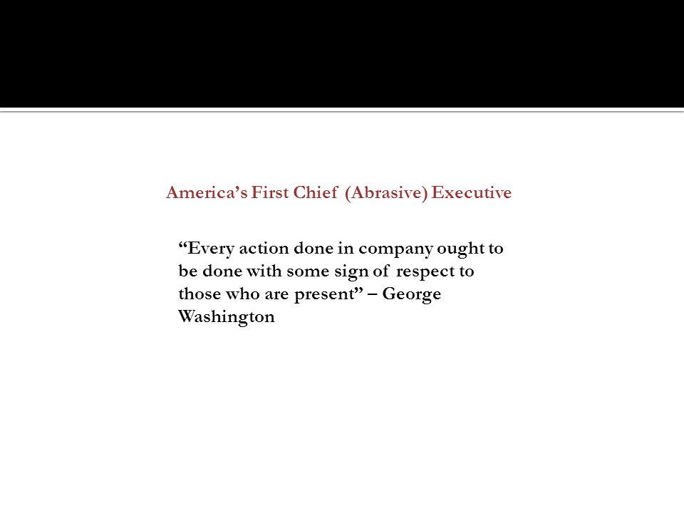 America's First Chief (Abrasive) Executive Every action done in company ought to be done with some sign of respect to those who are present – George Washington