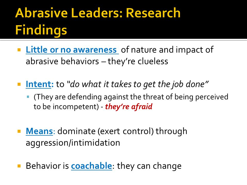  Little or no awareness of nature and impact of abrasive behaviors – they're clueless  Intent: to do what it takes to get the job done  (They are defending against the threat of being perceived to be incompetent) - they're afraid  Means: dominate (exert control) through aggression/intimidation  Behavior is coachable: they can change