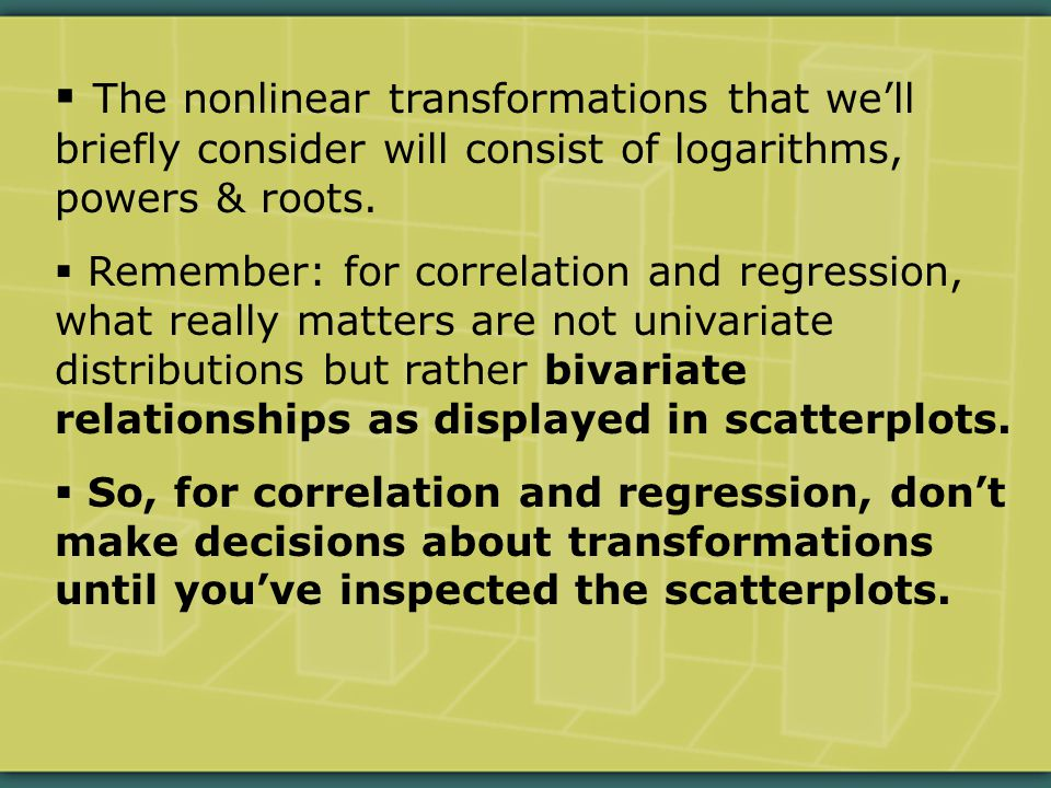  The nonlinear transformations that we'll briefly consider will consist of logarithms, powers & roots.