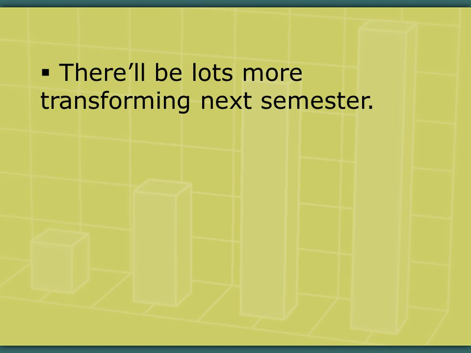  There'll be lots more transforming next semester.