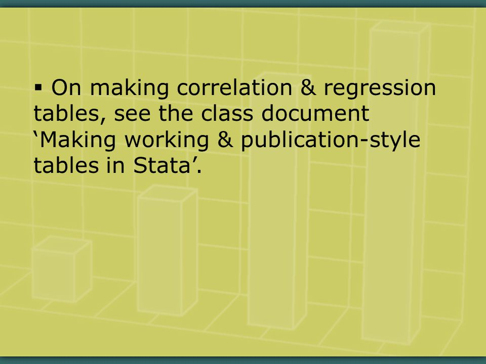  On making correlation & regression tables, see the class document 'Making working & publication-style tables in Stata'.