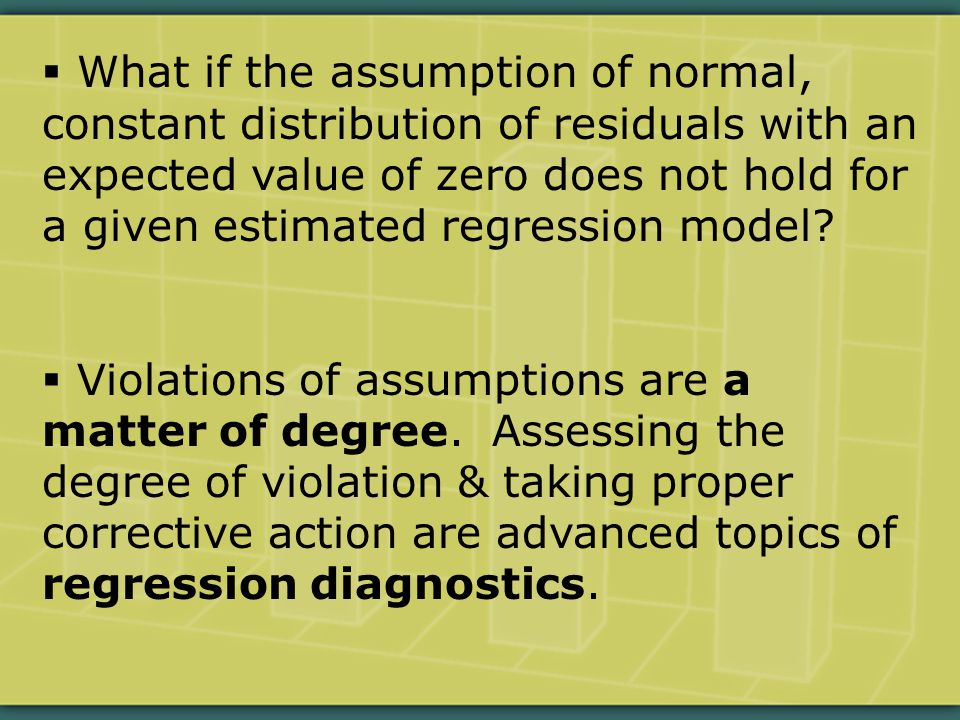 What if the assumption of normal, constant distribution of residuals with an expected value of zero does not hold for a given estimated regression model.