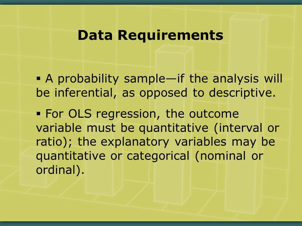 Data Requirements  A probability sample—if the analysis will be inferential, as opposed to descriptive.