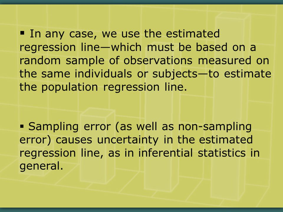  In any case, we use the estimated regression line—which must be based on a random sample of observations measured on the same individuals or subjects—to estimate the population regression line.