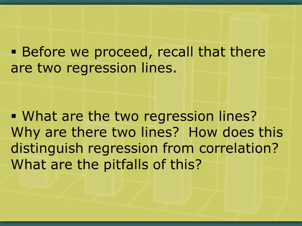  Before we proceed, recall that there are two regression lines.