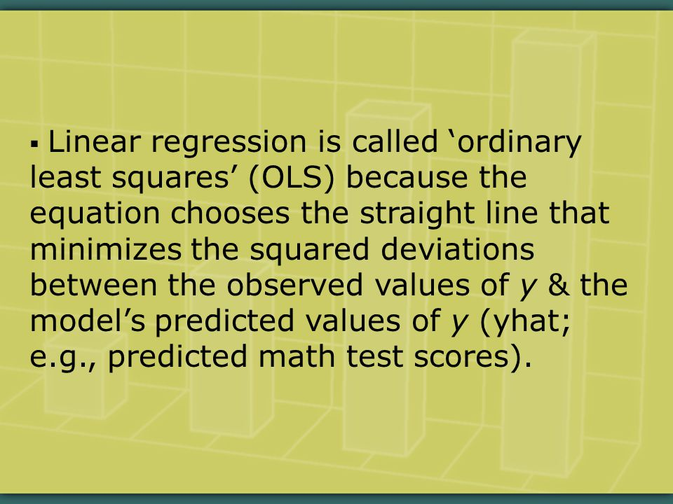  Linear regression is called 'ordinary least squares' (OLS) because the equation chooses the straight line that minimizes the squared deviations between the observed values of y & the model's predicted values of y (yhat; e.g., predicted math test scores).