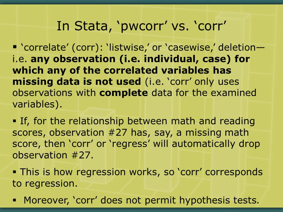  pwcorr: ('pairwise') uses all of the non-missing observations for the examined variables (e.g., it would use observation #27's reading score, even though #27's math score is missing).