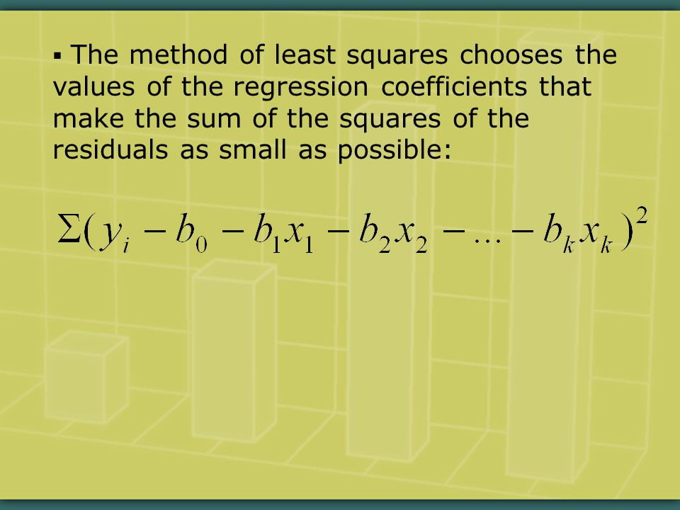 The method of least squares chooses the values of the regression coefficients that make the sum of the squares of the residuals as small as possible: