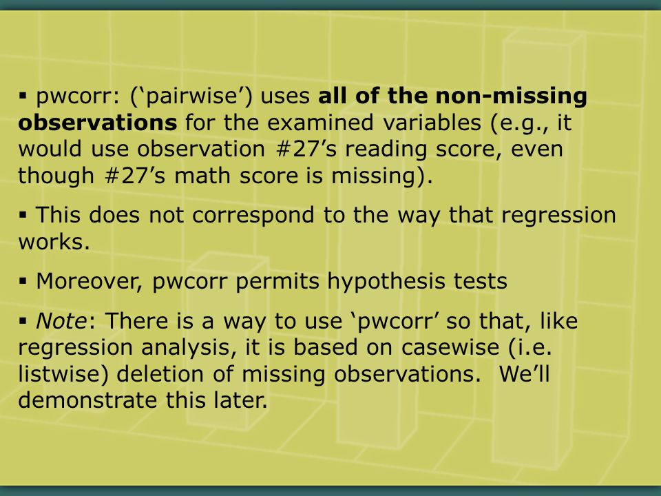  pwcorr: ('pairwise') uses all of the non-missing observations for the examined variables (e.g., it would use observation #27's reading score, even though #27's math score is missing).