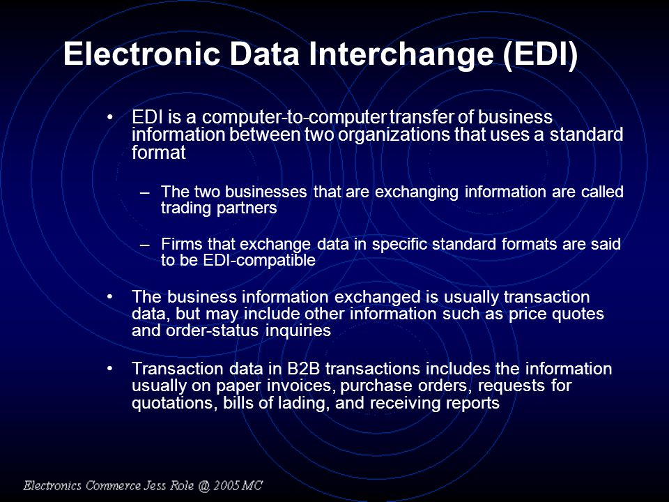 Electronic Data Interchange (EDI) EDI is a computer-to-computer transfer of business information between two organizations that uses a standard format –The two businesses that are exchanging information are called trading partners –Firms that exchange data in specific standard formats are said to be EDI-compatible The business information exchanged is usually transaction data, but may include other information such as price quotes and order-status inquiries Transaction data in B2B transactions includes the information usually on paper invoices, purchase orders, requests for quotations, bills of lading, and receiving reports
