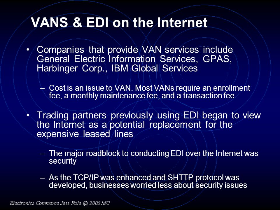 VANS & EDI on the Internet Companies that provide VAN services include General Electric Information Services, GPAS, Harbinger Corp., IBM Global Services –Cost is an issue to VAN.