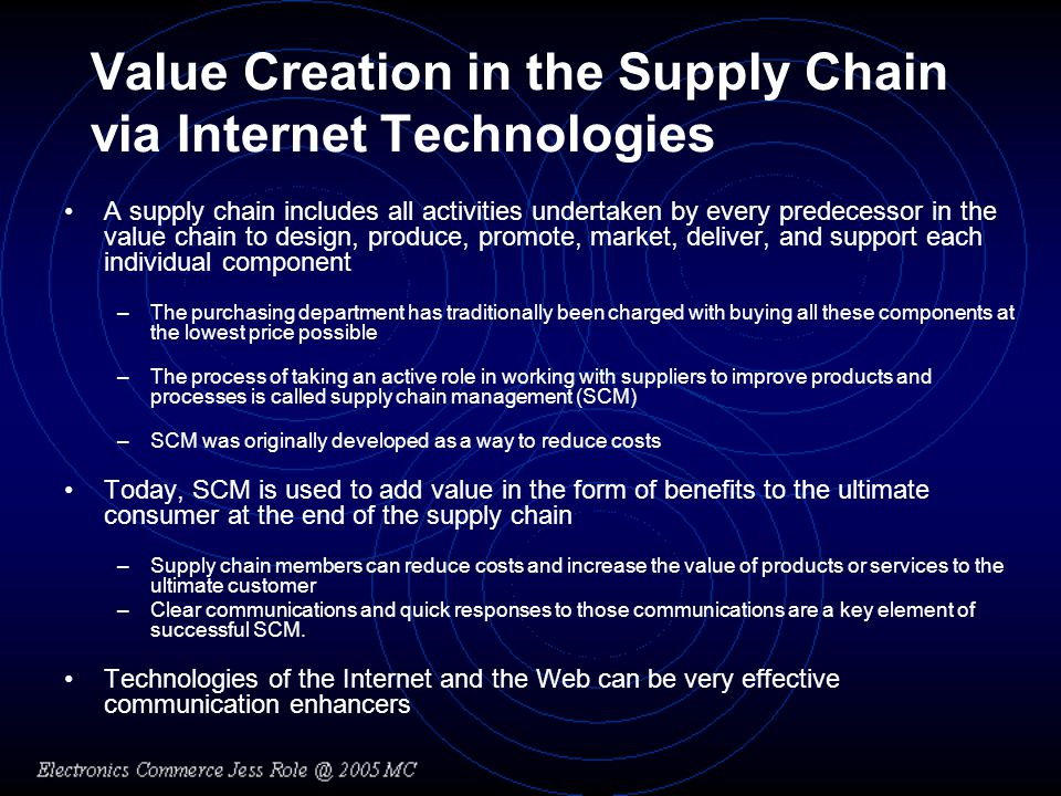 Value Creation in the Supply Chain via Internet Technologies A supply chain includes all activities undertaken by every predecessor in the value chain to design, produce, promote, market, deliver, and support each individual component –The purchasing department has traditionally been charged with buying all these components at the lowest price possible –The process of taking an active role in working with suppliers to improve products and processes is called supply chain management (SCM) –SCM was originally developed as a way to reduce costs Today, SCM is used to add value in the form of benefits to the ultimate consumer at the end of the supply chain –Supply chain members can reduce costs and increase the value of products or services to the ultimate customer –Clear communications and quick responses to those communications are a key element of successful SCM.