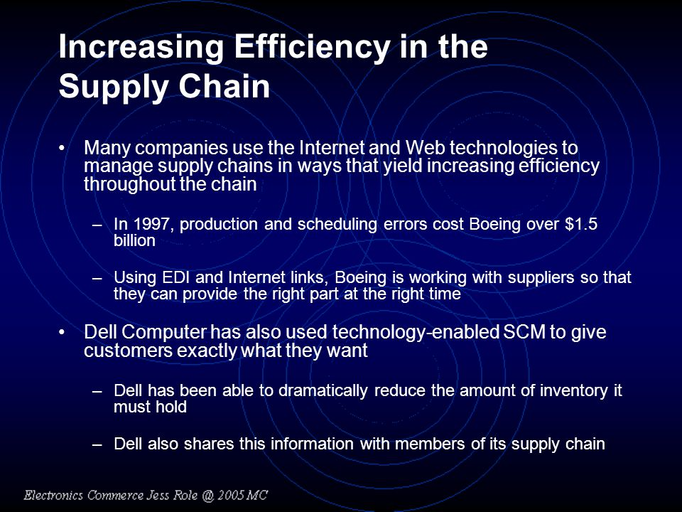 Increasing Efficiency in the Supply Chain Many companies use the Internet and Web technologies to manage supply chains in ways that yield increasing e