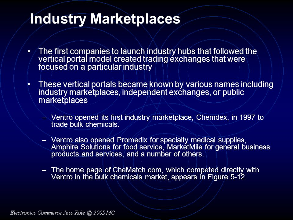 Industry Marketplaces The first companies to launch industry hubs that followed the vertical portal model created trading exchanges that were focused