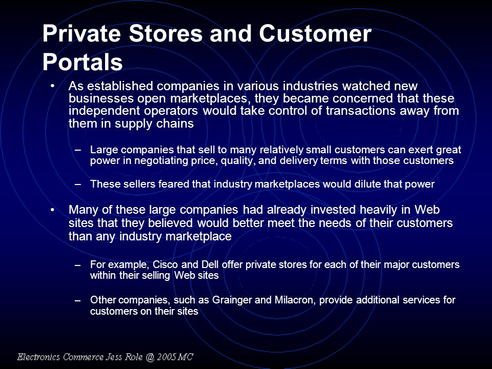 Private Stores and Customer Portals As established companies in various industries watched new businesses open marketplaces, they became concerned that these independent operators would take control of transactions away from them in supply chains –Large companies that sell to many relatively small customers can exert great power in negotiating price, quality, and delivery terms with those customers –These sellers feared that industry marketplaces would dilute that power Many of these large companies had already invested heavily in Web sites that they believed would better meet the needs of their customers than any industry marketplace –For example, Cisco and Dell offer private stores for each of their major customers within their selling Web sites –Other companies, such as Grainger and Milacron, provide additional services for customers on their sites