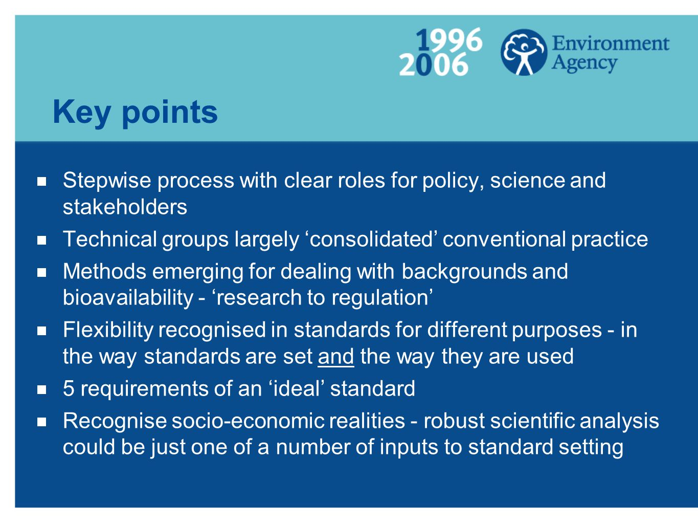 Key points  Stepwise process with clear roles for policy, science and stakeholders  Technical groups largely 'consolidated' conventional practice  Methods emerging for dealing with backgrounds and bioavailability - 'research to regulation'  Flexibility recognised in standards for different purposes - in the way standards are set and the way they are used  5 requirements of an 'ideal' standard  Recognise socio-economic realities - robust scientific analysis could be just one of a number of inputs to standard setting