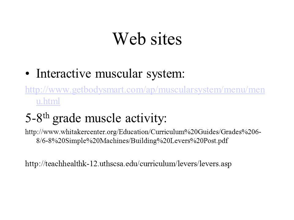 Web sites Interactive muscular system: http://www.getbodysmart.com/ap/muscularsystem/menu/men u.html 5-8 th grade muscle activity: http://www.whitaker