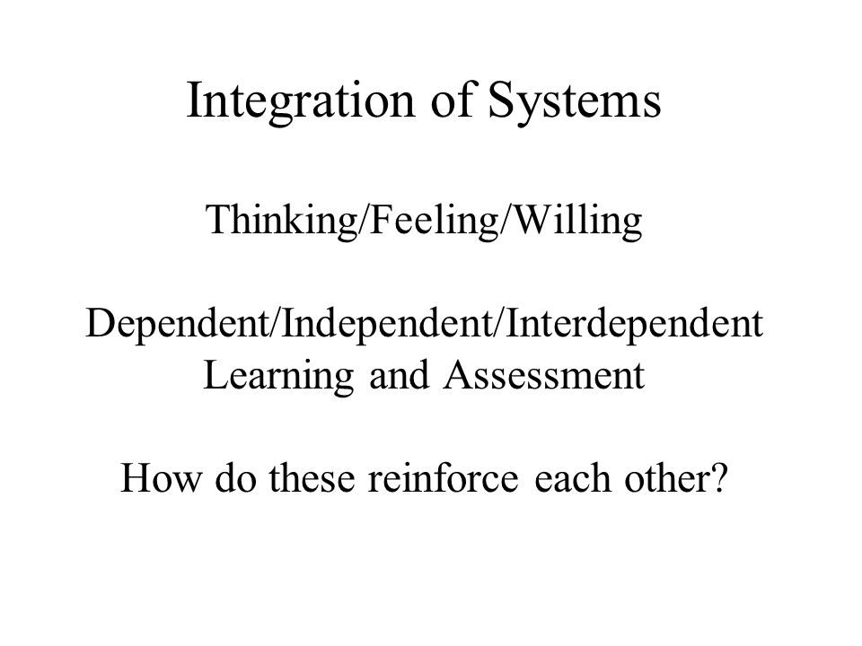 Integration of Systems Thinking/Feeling/Willing Dependent/Independent/Interdependent Learning and Assessment How do these reinforce each other