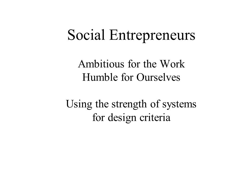 Social Entrepreneurs Ambitious for the Work Humble for Ourselves Using the strength of systems for design criteria
