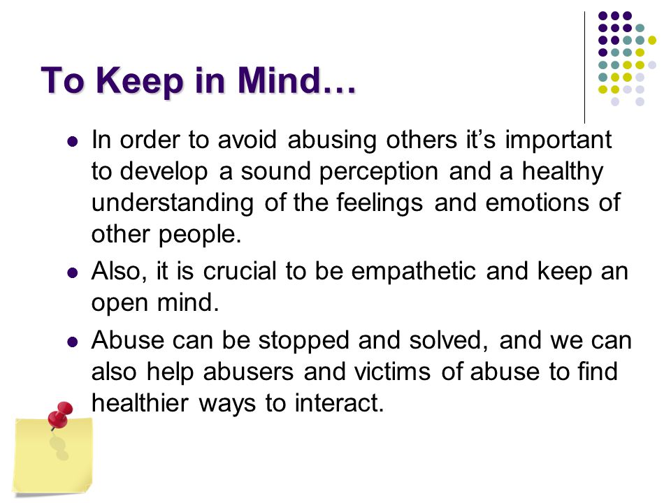 To Keep in Mind… In order to avoid abusing others it's important to develop a sound perception and a healthy understanding of the feelings and emotions of other people.