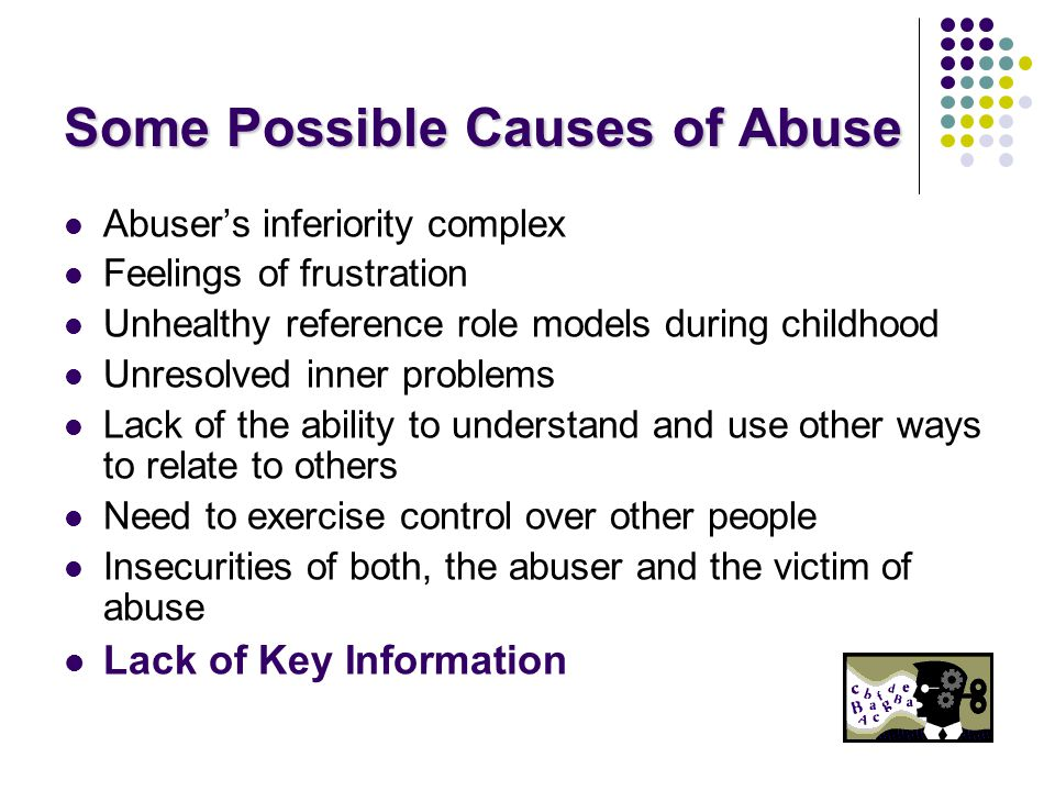 Some Possible Causes of Abuse Abuser's inferiority complex Feelings of frustration Unhealthy reference role models during childhood Unresolved inner problems Lack of the ability to understand and use other ways to relate to others Need to exercise control over other people Insecurities of both, the abuser and the victim of abuse Lack of Key Information