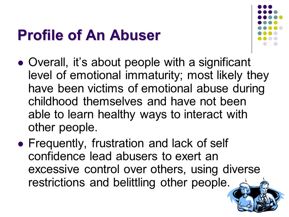 Profile of An Abuser Overall, it's about people with a significant level of emotional immaturity; most likely they have been victims of emotional abuse during childhood themselves and have not been able to learn healthy ways to interact with other people.