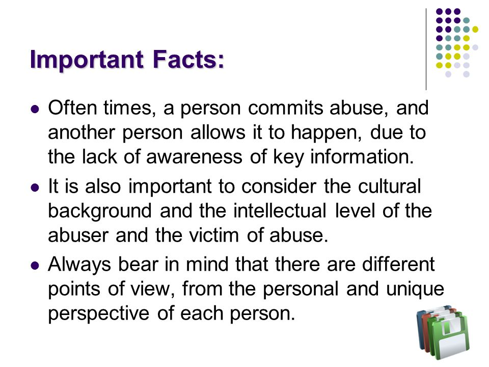 Some Types of Abuse Emotional dependency Financial dependency Emotional and/or physical neglect Power abuse Intellectual abuse Emotional sexual abuse (not physical) Cultural abuse