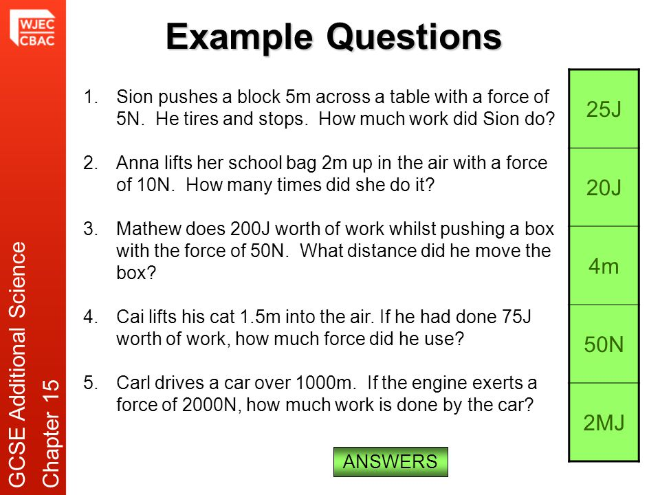 Example Questions 1.Sion pushes a block 5m across a table with a force of 5N. He tires and stops. How much work did Sion do? 2.Anna lifts her school b