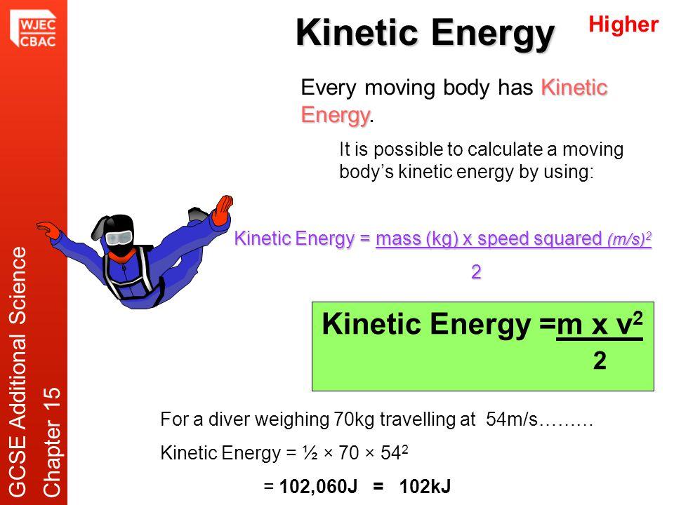 Kinetic Energy Kinetic Energy Every moving body has Kinetic Energy. Kinetic Energy = mass (kg) x speed squared (m/s) 2 2 Kinetic Energy =m x v 2 2 Hig