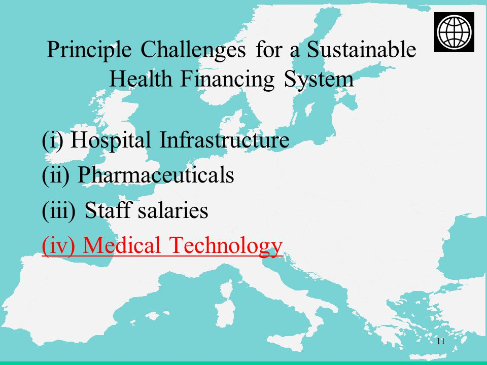 11 Principle Challenges for a Sustainable Health Financing System (i) Hospital Infrastructure (ii) Pharmaceuticals (iii) Staff salaries (iv) Medical Technology