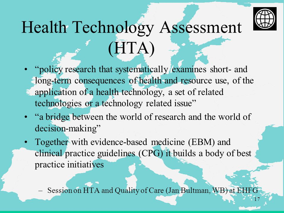 17 Health Technology Assessment (HTA) policy research that systematically examines short- and long-term consequences of health and resource use, of the application of a health technology, a set of related technologies or a technology related issue a bridge between the world of research and the world of decision-making Together with evidence-based medicine (EBM) and clinical practice guidelines (CPG) it builds a body of best practice initiatives –Session on HTA and Quality of Care (Jan Bultman, WB) at EHFG