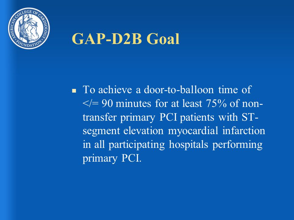 GAP-D2B Goal n To achieve a door-to-balloon time of </= 90 minutes for at least 75% of non- transfer primary PCI patients with ST- segment elevation myocardial infarction in all participating hospitals performing primary PCI.