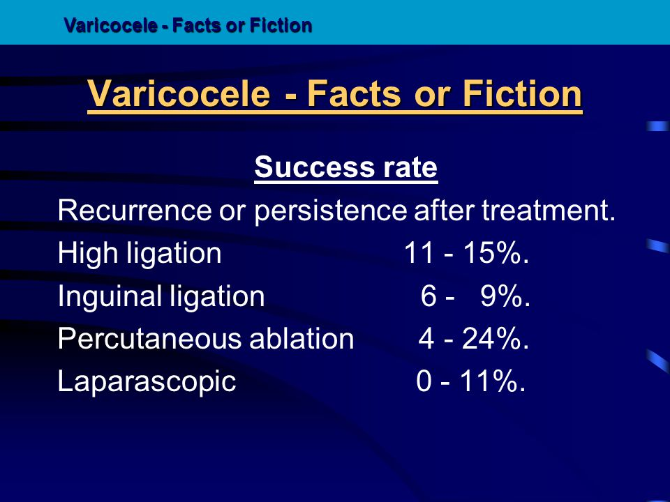 Success rate Recurrence or persistence after treatment. High ligation 11 - 15%. Inguinal ligation 6 - 9%. Percutaneous ablation 4 - 24%. Laparascopic