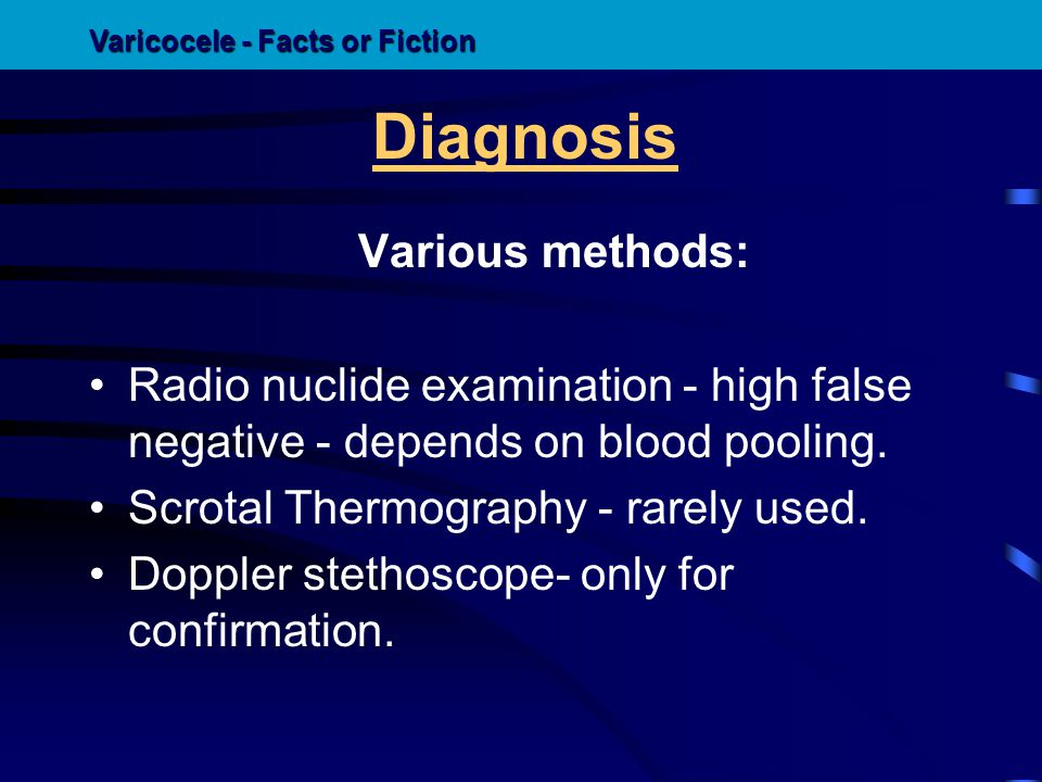 Diagnosis Various methods: Radio nuclide examination - high false negative - depends on blood pooling. Scrotal Thermography - rarely used. Doppler ste