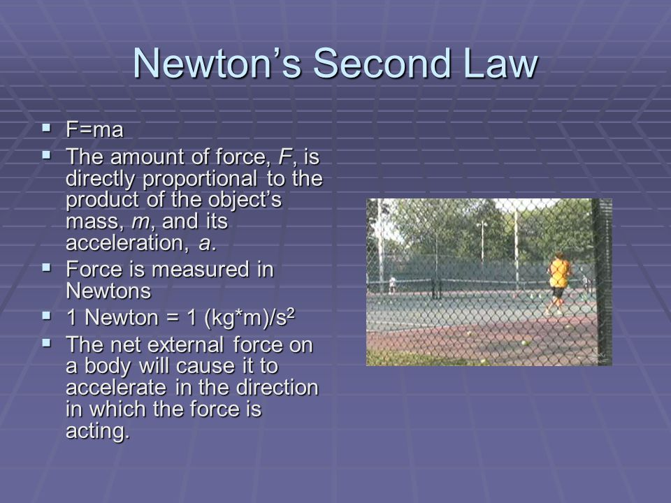 Newton's Second Law  F=ma  The amount of force, F, is directly proportional to the product of the object's mass, m, and its acceleration, a.