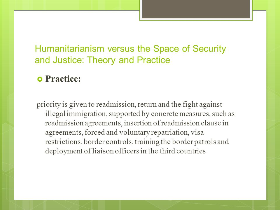 Humanitarianism versus the Space of Security and Justice: Theory and Practice  Practice: priority is given to readmission, return and the fight against illegal immigration, supported by concrete measures, such as readmission agreements, insertion of readmission clause in agreements, forced and voluntary repatriation, visa restrictions, border controls, training the border patrols and deployment of liaison officers in the third countries