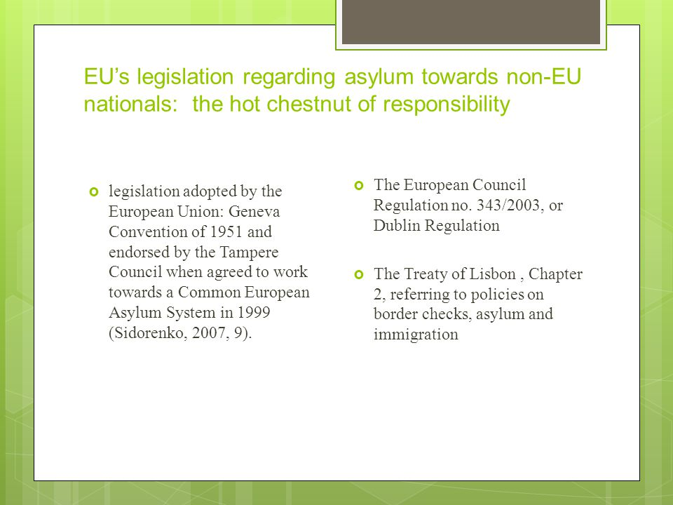 EU's legislation regarding asylum towards non-EU nationals: the hot chestnut of responsibility  legislation adopted by the European Union: Geneva Convention of 1951 and endorsed by the Tampere Council when agreed to work towards a Common European Asylum System in 1999 (Sidorenko, 2007, 9).