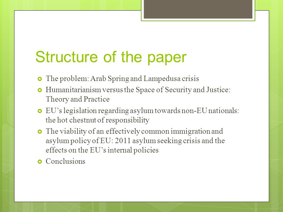 Structure of the paper  The problem: Arab Spring and Lampedusa crisis  Humanitarianism versus the Space of Security and Justice: Theory and Practice  EU's legislation regarding asylum towards non-EU nationals: the hot chestnut of responsibility  The viability of an effectively common immigration and asylum policy of EU: 2011 asylum seeking crisis and the effects on the EU's internal policies  Conclusions