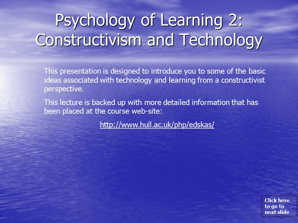 Click here to go to next slide Psychology of Learning 2: Constructivism and Technology This presentation is designed to introduce you to some of the basic ideas associated with technology and learning from a constructivist perspective.