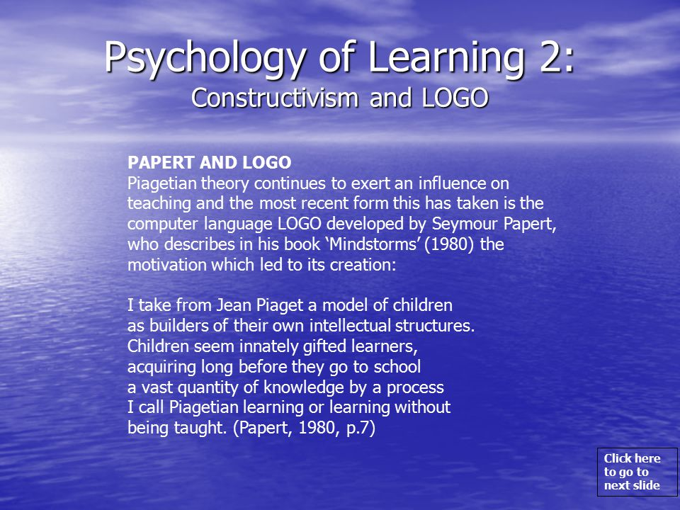 Click here to go to next slide Psychology of Learning 2: Constructivism and LOGO PAPERT AND LOGO Piagetian theory continues to exert an influence on teaching and the most recent form this has taken is the computer language LOGO developed by Seymour Papert, who describes in his book 'Mindstorms' (1980) the motivation which led to its creation: I take from Jean Piaget a model of children as builders of their own intellectual structures.