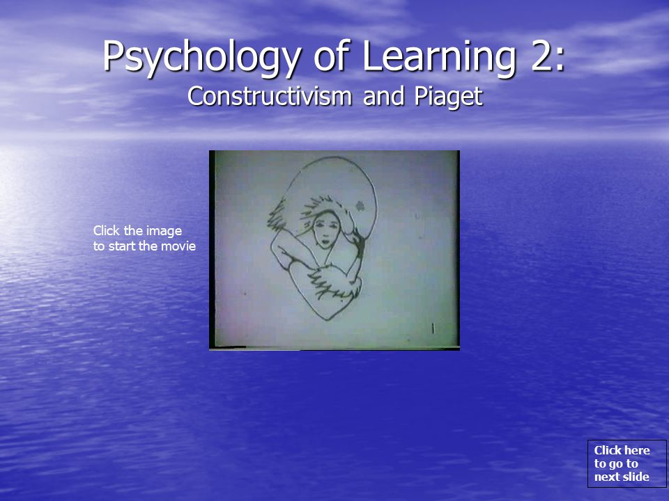 Click here to go to next slide Psychology of Learning 2: Constructivism and Piaget Click the image to start the movie
