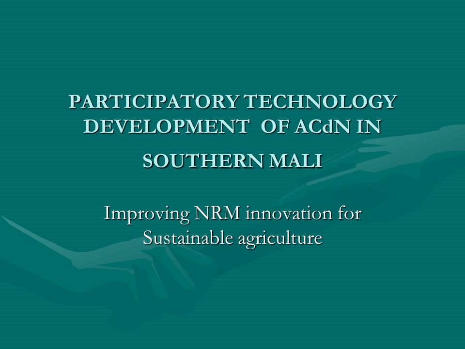 PARTICIPATORY TECHNOLOGY DEVELOPMENT OF ACdN IN SOUTHERN MALI Improving NRM innovation for Sustainable agriculture