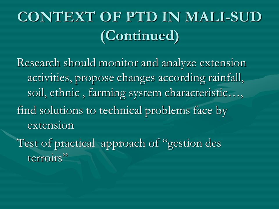 CONTEXT OF PTD IN MALI-SUD (Continued) Research should monitor and analyze extension activities, propose changes according rainfall, soil, ethnic, farming system characteristic…, find solutions to technical problems face by extension Test of practical approach of gestion des terroirs