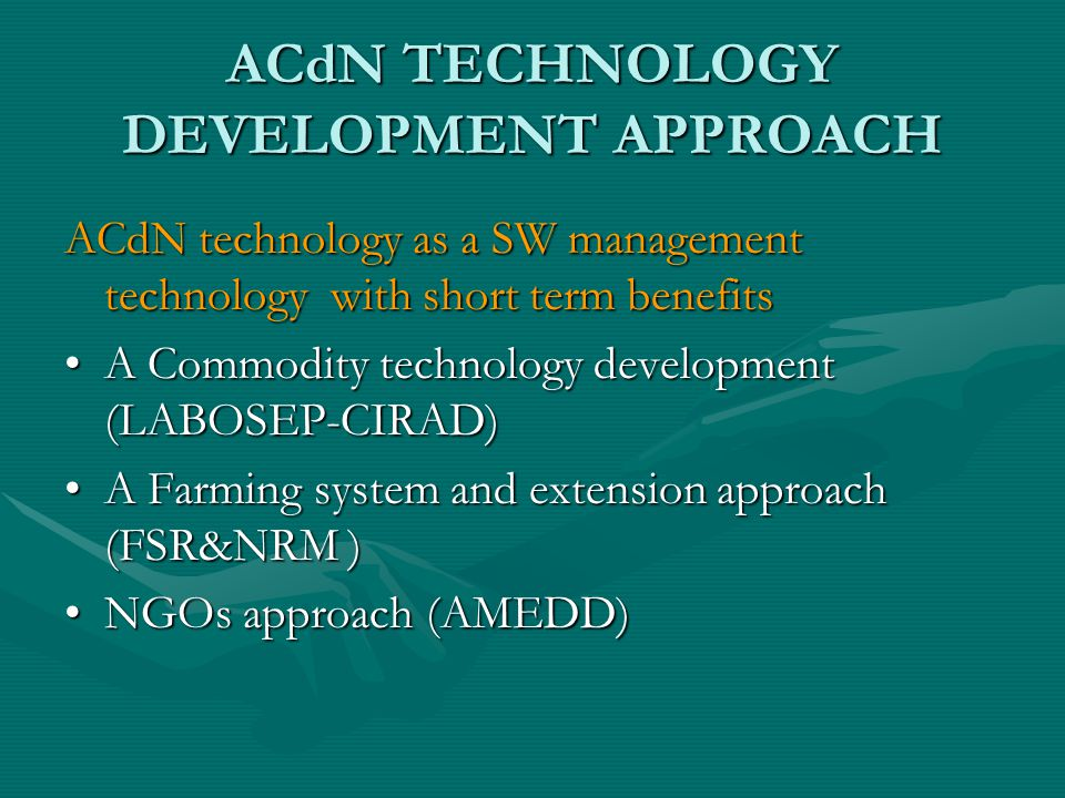 ACdN TECHNOLOGY DEVELOPMENT APPROACH ACdN technology as a SW management technology with short term benefits A Commodity technology development (LABOSEP-CIRAD)A Commodity technology development (LABOSEP-CIRAD) A Farming system and extension approach (FSR&NRM )A Farming system and extension approach (FSR&NRM ) NGOs approach (AMEDD)NGOs approach (AMEDD)