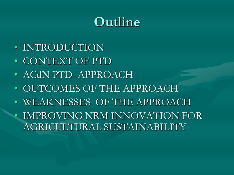 Outline INTRODUCTIONINTRODUCTION CONTEXT OF PTDCONTEXT OF PTD ACdN PTD APPROACHACdN PTD APPROACH OUTCOMES OF THE APPROACHOUTCOMES OF THE APPROACH WEAKNESSES OF THE APPROACHWEAKNESSES OF THE APPROACH IMPROVING NRM INNOVATION FOR AGRICULTURAL SUSTAINABILITYIMPROVING NRM INNOVATION FOR AGRICULTURAL SUSTAINABILITY