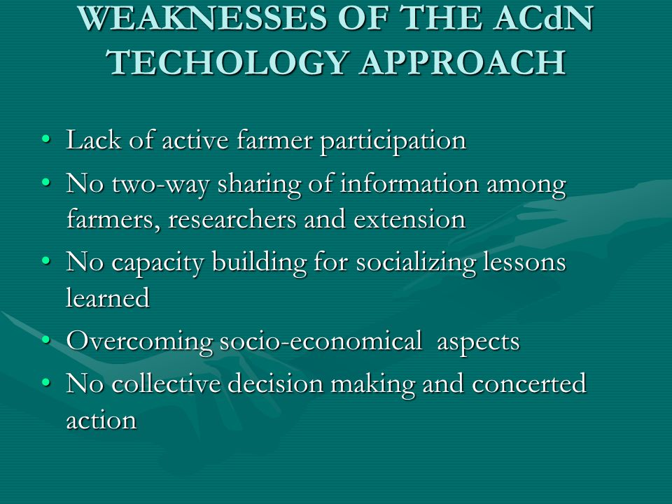 WEAKNESSES OF THE ACdN TECHOLOGY APPROACH Lack of active farmer participationLack of active farmer participation No two-way sharing of information among farmers, researchers and extensionNo two-way sharing of information among farmers, researchers and extension No capacity building for socializing lessons learnedNo capacity building for socializing lessons learned Overcoming socio-economical aspectsOvercoming socio-economical aspects No collective decision making and concerted actionNo collective decision making and concerted action