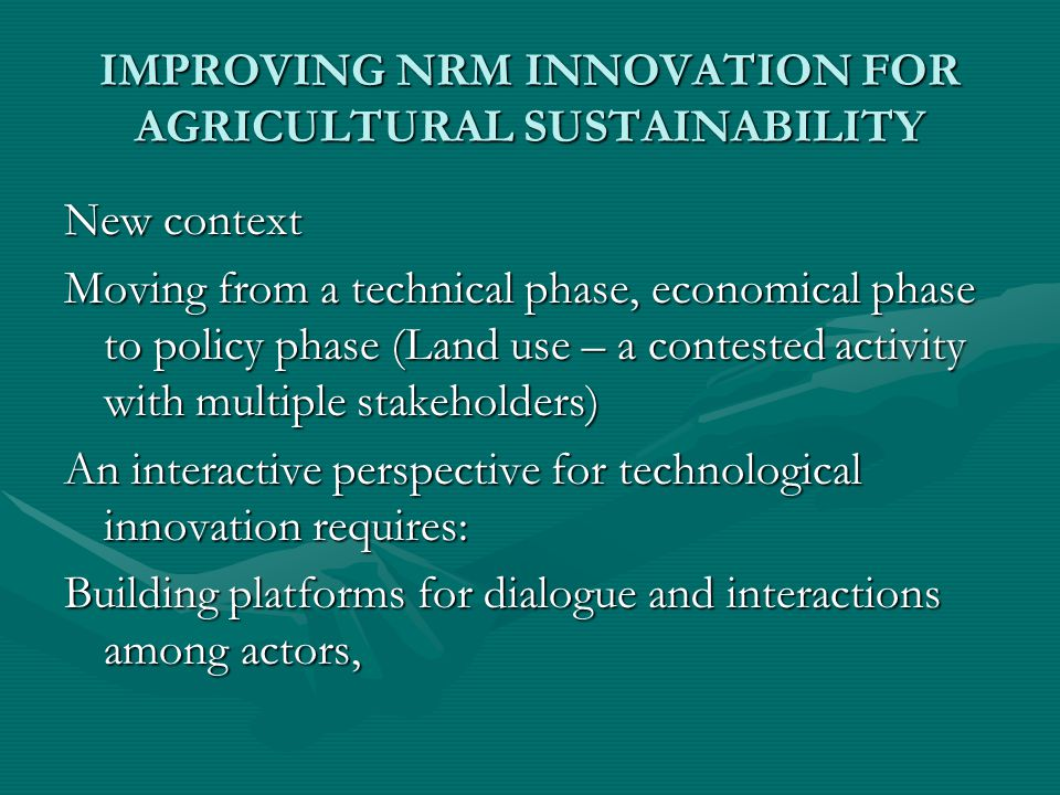IMPROVING NRM INNOVATION FOR AGRICULTURAL SUSTAINABILITY New context Moving from a technical phase, economical phase to policy phase (Land use – a contested activity with multiple stakeholders) An interactive perspective for technological innovation requires: Building platforms for dialogue and interactions among actors,